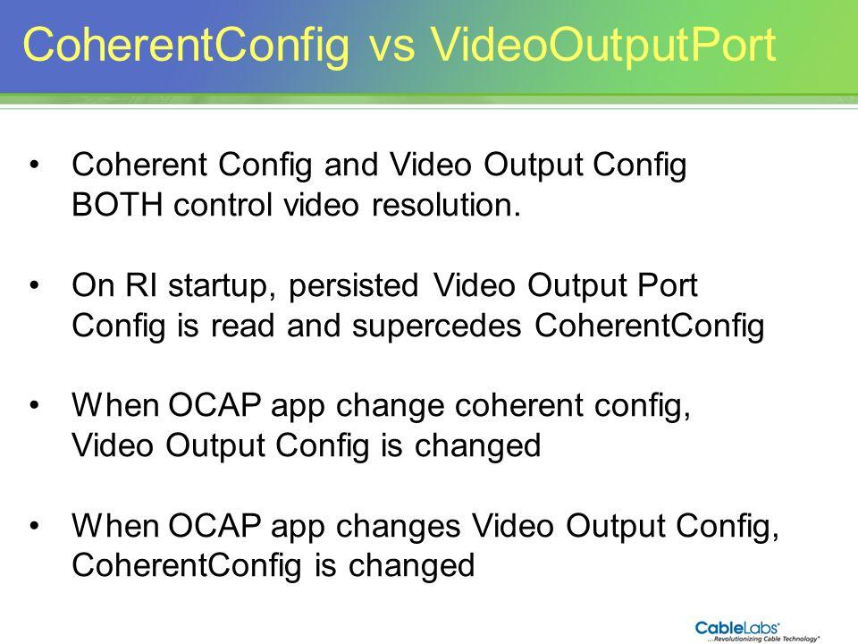 162 CoherentConfig vs VideoOutputPort Coherent Config and Video Output Config BOTH control video resolution. On RI startup, persisted Video Output Por