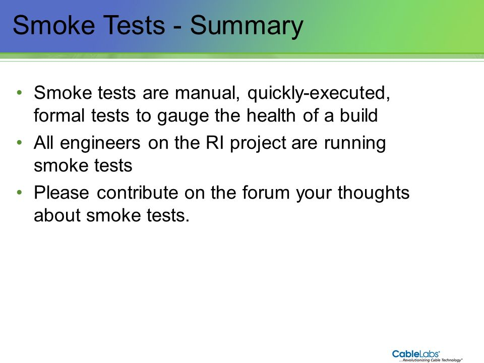 171 Smoke Tests - Summary Smoke tests are manual, quickly-executed, formal tests to gauge the health of a build All engineers on the RI project are ru