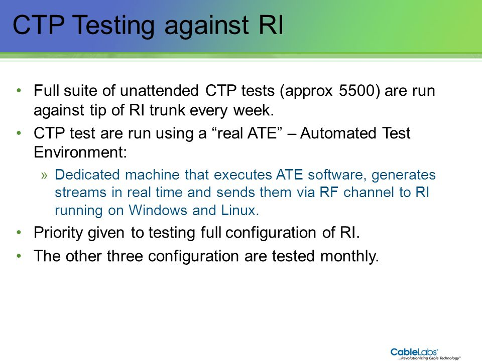 172 CTP Testing against RI Full suite of unattended CTP tests (approx 5500) are run against tip of RI trunk every week. CTP test are run using a real
