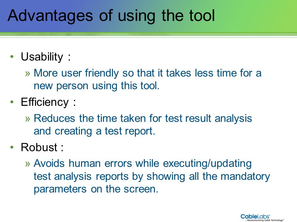177 Advantages of using the tool Usability : »More user friendly so that it takes less time for a new person using this tool. Efficiency : »Reduces th