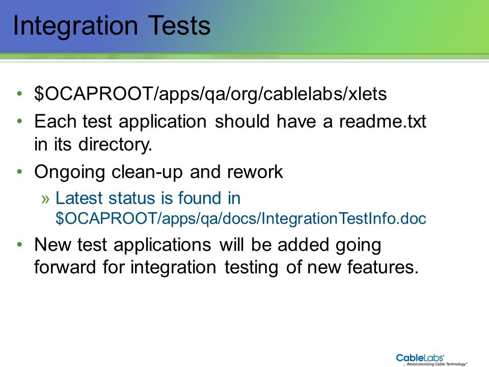 178 Integration Tests $OCAPROOT/apps/qa/org/cablelabs/xlets Each test application should have a readme.txt in its directory. Ongoing clean-up and rewo