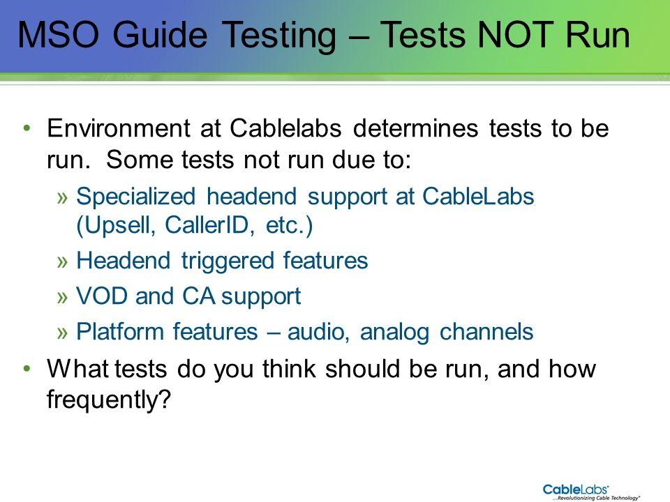 183 MSO Guide Testing – Tests NOT Run Environment at Cablelabs determines tests to be run. Some tests not run due to: »Specialized headend support at