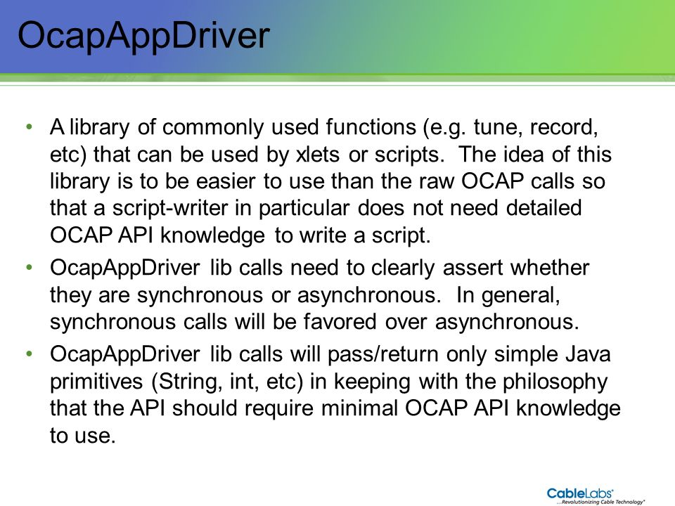 192 OcapAppDriver A library of commonly used functions (e.g. tune, record, etc) that can be used by xlets or scripts. The idea of this library is to b