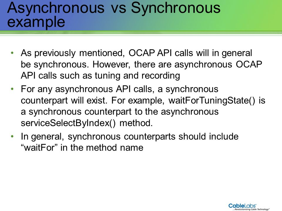 193 Asynchronous vs Synchronous example As previously mentioned, OCAP API calls will in general be synchronous. However, there are asynchronous OCAP A