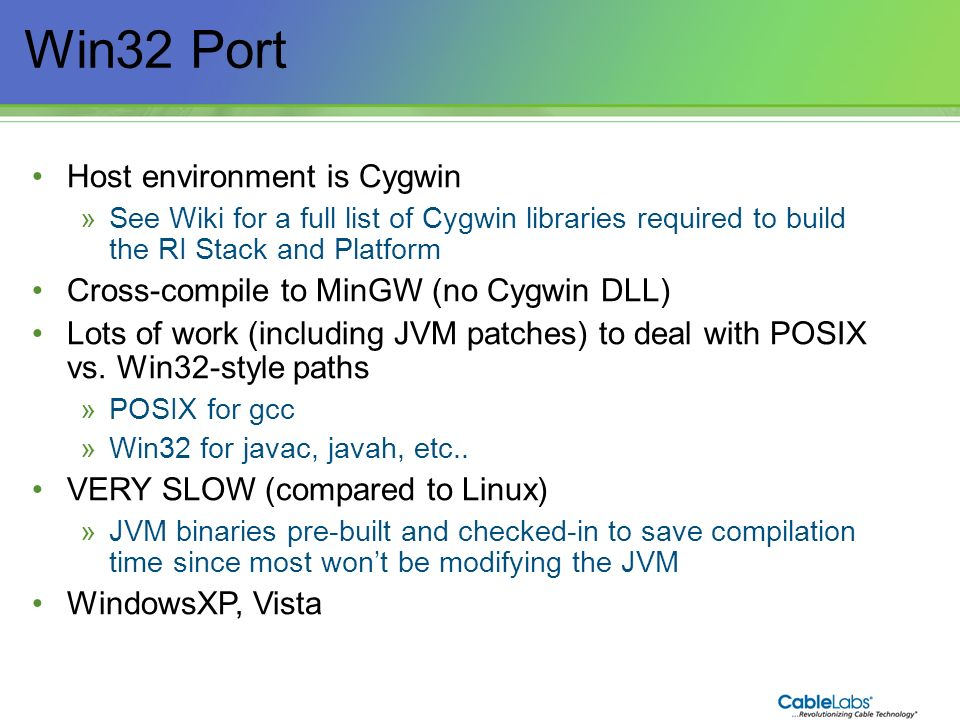 20 Win32 Port Host environment is Cygwin »See Wiki for a full list of Cygwin libraries required to build the RI Stack and Platform Cross-compile to Mi