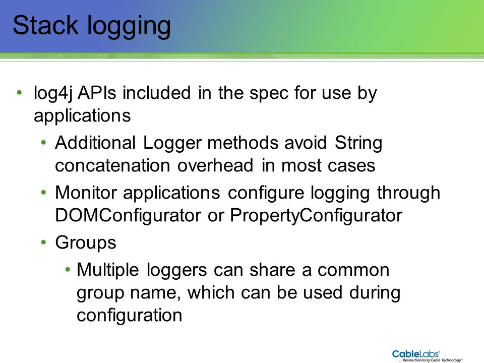23 Stack logging log4j APIs included in the spec for use by applications Additional Logger methods avoid String concatenation overhead in most cases M