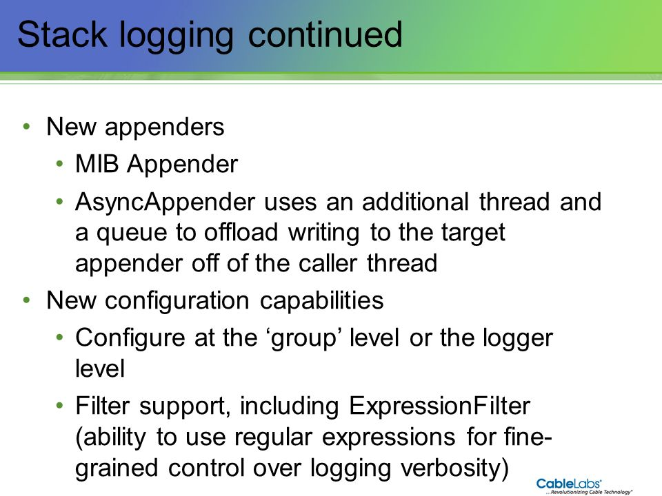 24 Stack logging continued New appenders MIB Appender AsyncAppender uses an additional thread and a queue to offload writing to the target appender of