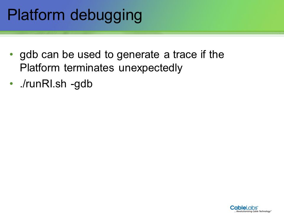 30 Platform debugging gdb can be used to generate a trace if the Platform terminates unexpectedly./runRI.sh -gdb