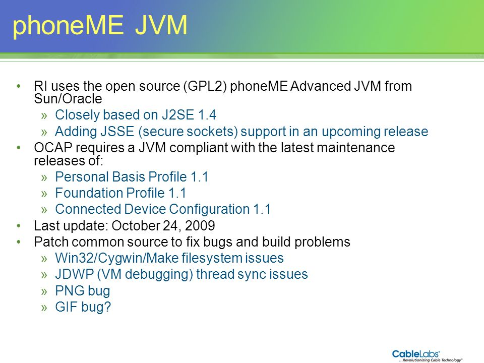 44 phoneME JVM RI uses the open source (GPL2) phoneME Advanced JVM from Sun/Oracle »Closely based on J2SE 1.4 »Adding JSSE (secure sockets) support in