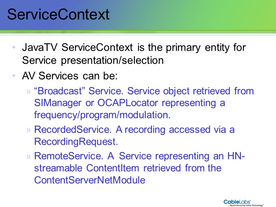 73 ServiceContext JavaTV ServiceContext is the primary entity for Service presentation/selection AV Services can be: »Broadcast Service. Service objec