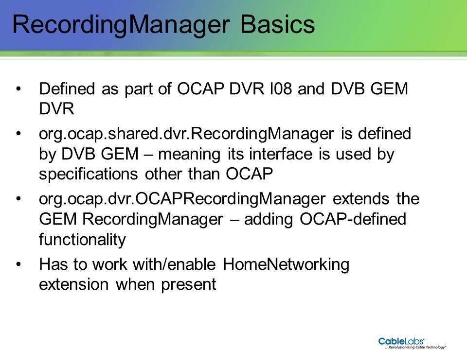 90 RecordingManager Basics Defined as part of OCAP DVR I08 and DVB GEM DVR org.ocap.shared.dvr.RecordingManager is defined by DVB GEM – meaning its in