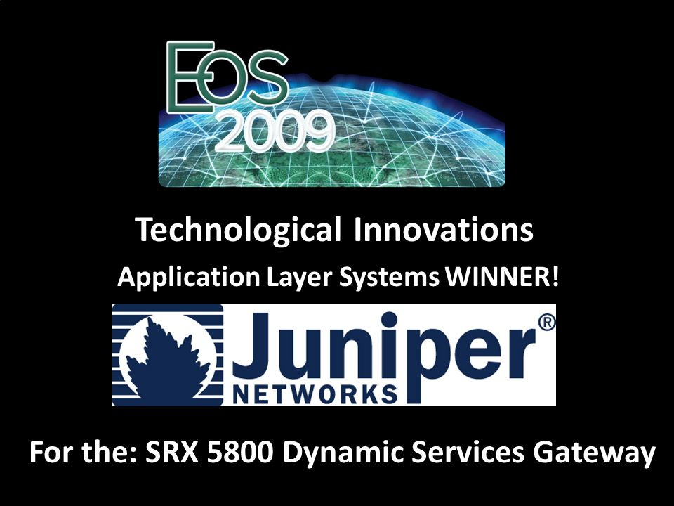 For the: SRX 5800 Dynamic Services Gateway Technological Innovations Application Layer Systems WINNER!