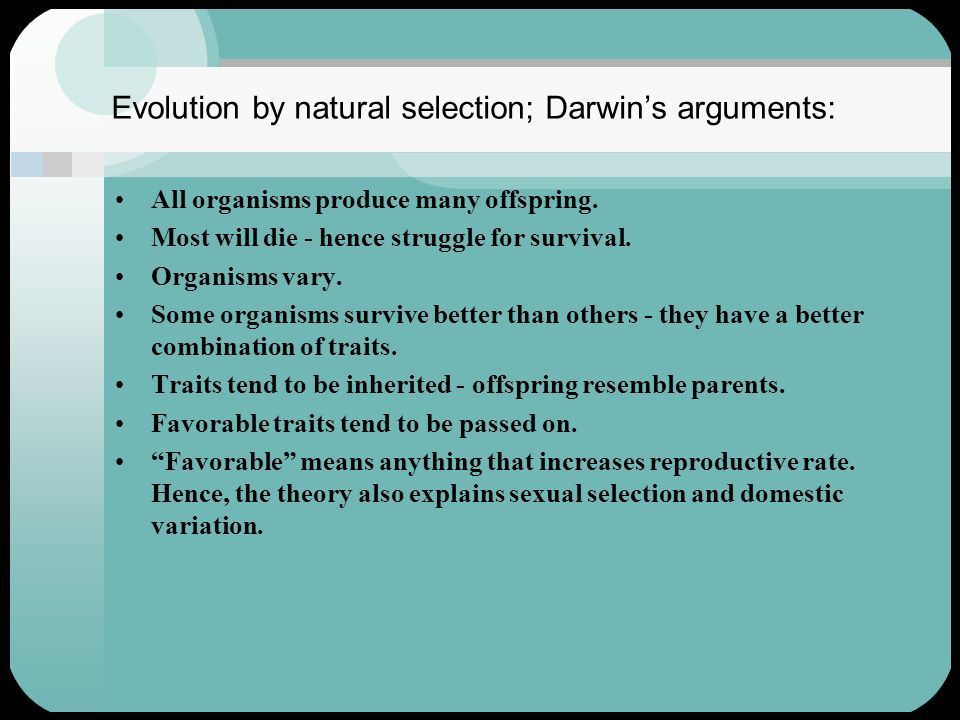 Evolution by natural selection; Darwins arguments: All organisms produce many offspring. Most will die - hence struggle for survival. Organisms vary.