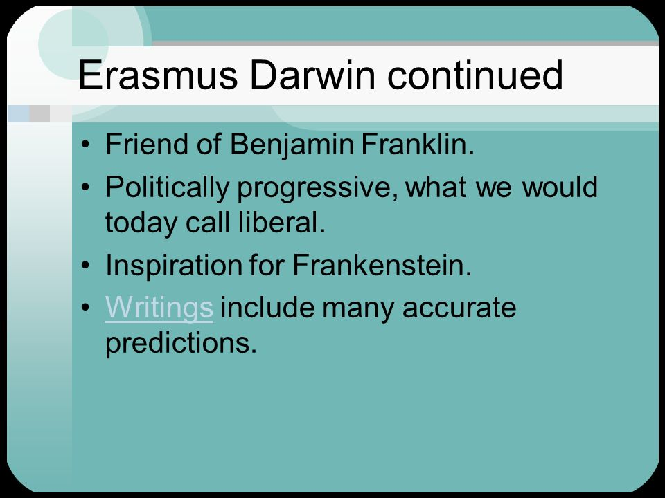 Erasmus Darwin continued Friend of Benjamin Franklin. Politically progressive, what we would today call liberal. Inspiration for Frankenstein. Writing