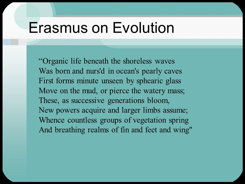 Erasmus on Evolution Organic life beneath the shoreless waves Was born and nurs'd in ocean's pearly caves First forms minute unseen by sphearic glass