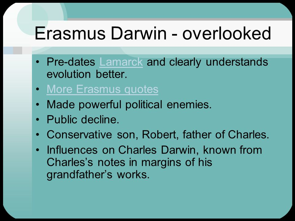 Erasmus Darwin - overlooked Pre-dates Lamarck and clearly understands evolution better.Lamarck More Erasmus quotes Made powerful political enemies. Pu