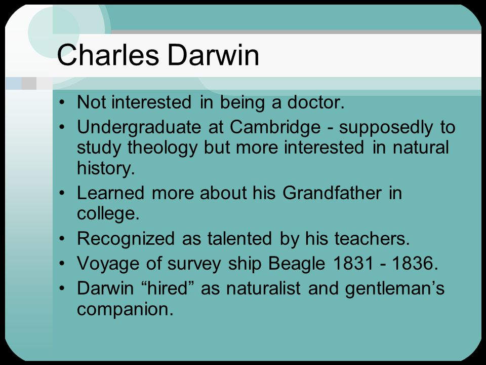 Charles Darwin Not interested in being a doctor. Undergraduate at Cambridge - supposedly to study theology but more interested in natural history. Lea