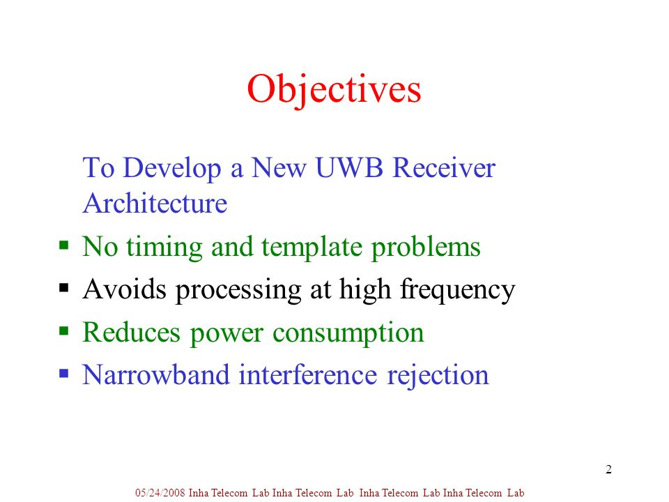 2 Objectives To Develop a New UWB Receiver Architecture No timing and template problems Avoids processing at high frequency Reduces power consumption Narrowband interference rejection 05/24/2008 Inha Telecom Lab Inha Telecom Lab Inha Telecom Lab Inha Telecom Lab