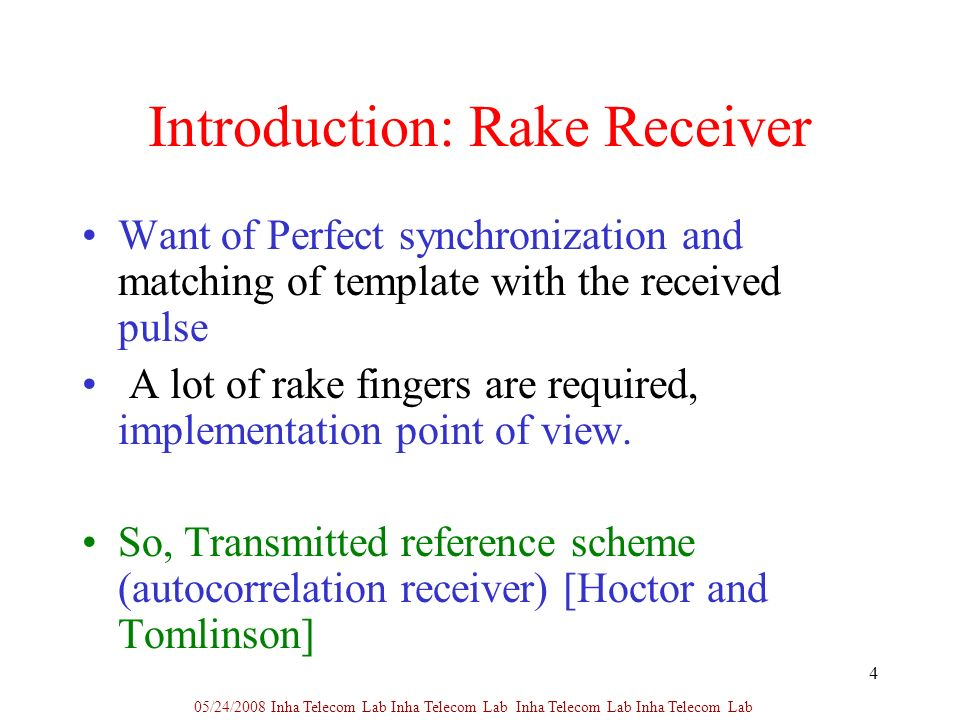 4 Introduction: Rake Receiver Want of Perfect synchronization and matching of template with the received pulse A lot of rake fingers are required, implementation point of view.