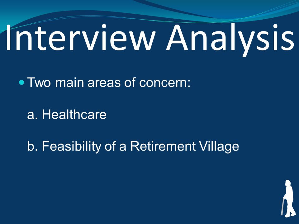 Interview Analysis Two main areas of concern: a. Healthcare b. Feasibility of a Retirement Village