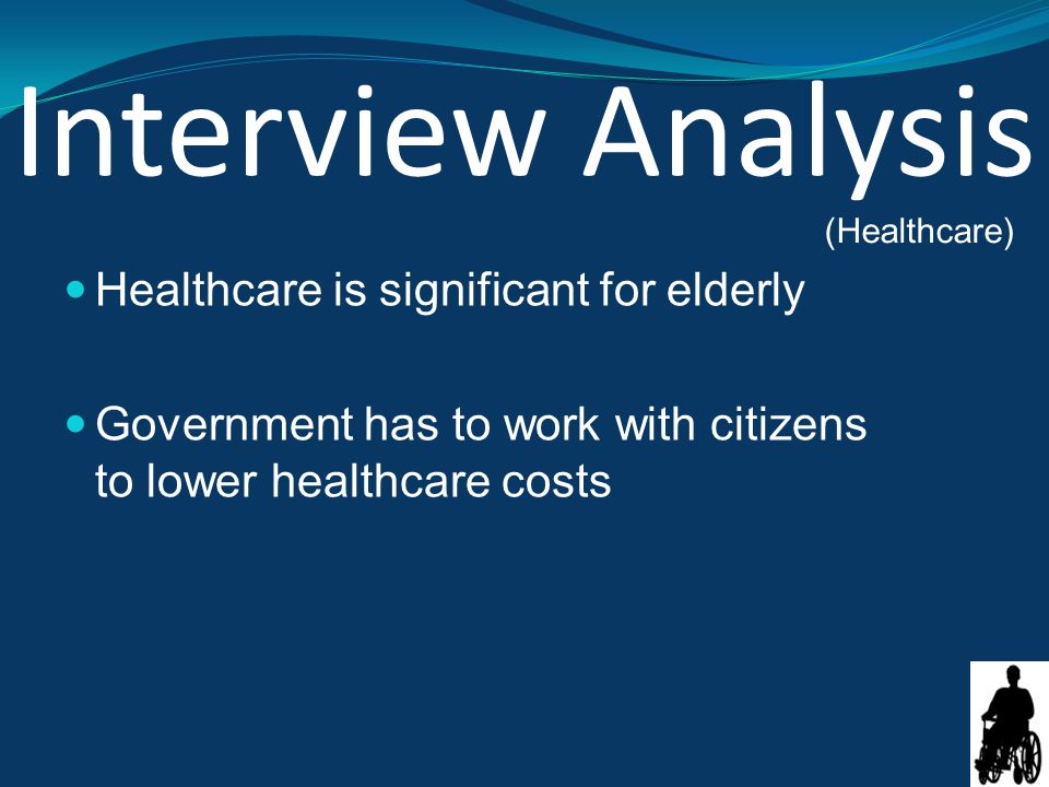 Interview Analysis Healthcare is significant for elderly Government has to work with citizens to lower healthcare costs (Healthcare)