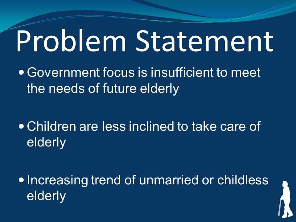 Problem Statement Government focus is insufficient to meet the needs of future elderly Children are less inclined to take care of elderly Increasing trend of unmarried or childless elderly