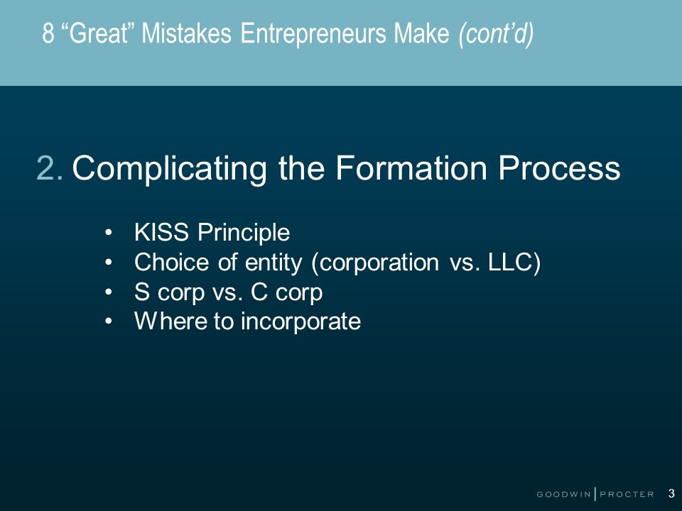 3 8 Great Mistakes Entrepreneurs Make (contd) 2.Complicating the Formation Process KISS Principle Choice of entity (corporation vs. LLC) S corp vs. C