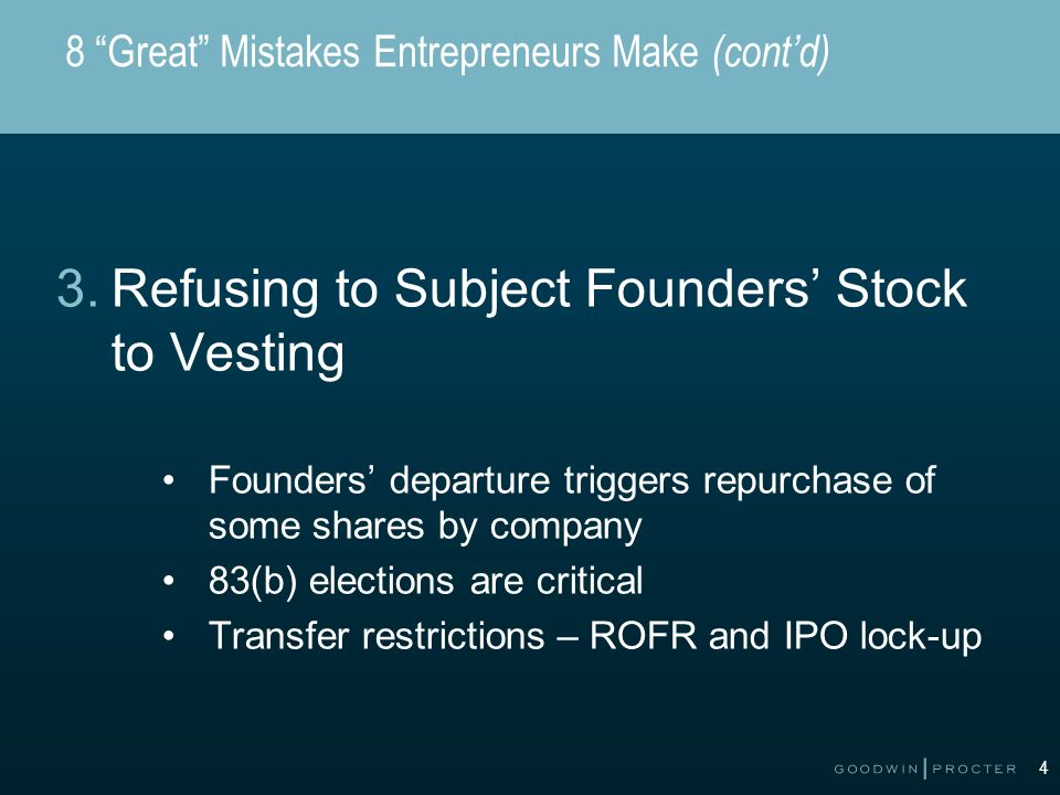 4 8 Great Mistakes Entrepreneurs Make (contd) 3.Refusing to Subject Founders Stock to Vesting Founders departure triggers repurchase of some shares by company 83(b) elections are critical Transfer restrictions – ROFR and IPO lock-up
