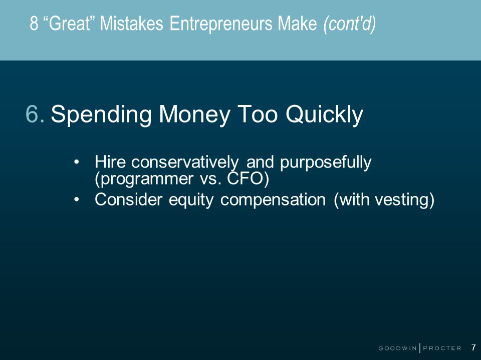 7 8 Great Mistakes Entrepreneurs Make (cont d) 6.Spending Money Too Quickly Hire conservatively and purposefully (programmer vs.