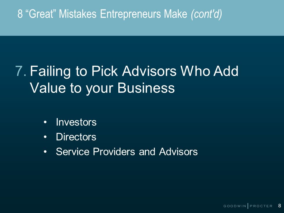 8 8 Great Mistakes Entrepreneurs Make (cont'd) 7.Failing to Pick Advisors Who Add Value to your Business Investors Directors Service Providers and Adv