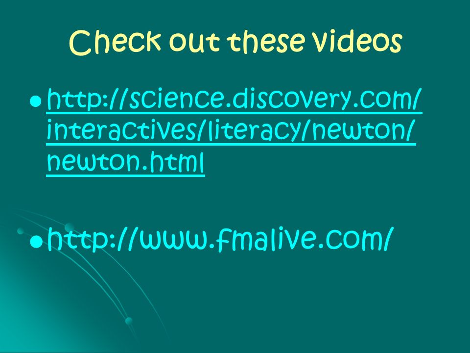 Check out these videos http://science.discovery.com/ interactives/literacy/newton/ newton.html http://science.discovery.com/ interactives/literacy/new