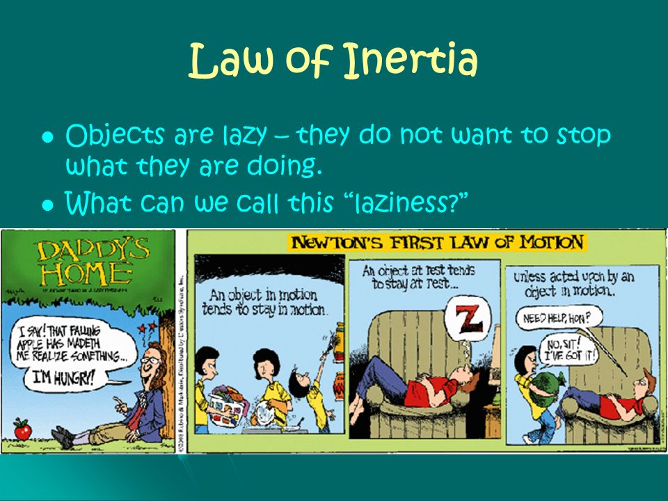 Law of Inertia Objects are lazy – they do not want to stop what they are doing. What can we call this laziness? Inertia Inertia is a measure of its re