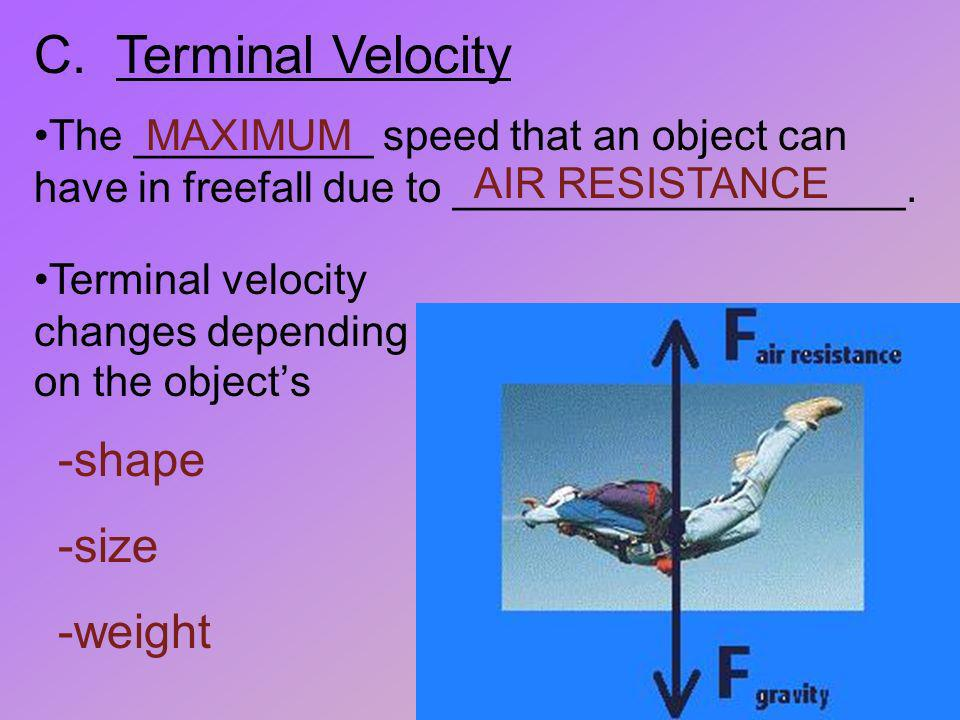 C. Terminal Velocity The __________ speed that an object can have in freefall due to ___________________. MAXIMUM AIR RESISTANCE -shape -size -weight