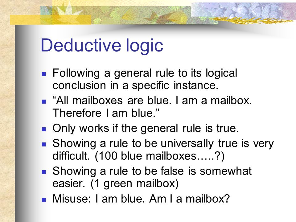 Deductive logic Following a general rule to its logical conclusion in a specific instance.