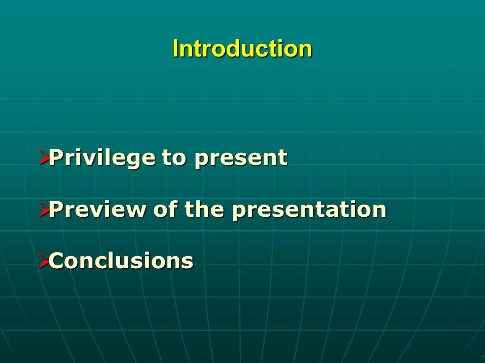 Introduction Privilege to present Privilege to present Preview of the presentation Preview of the presentation Conclusions Conclusions