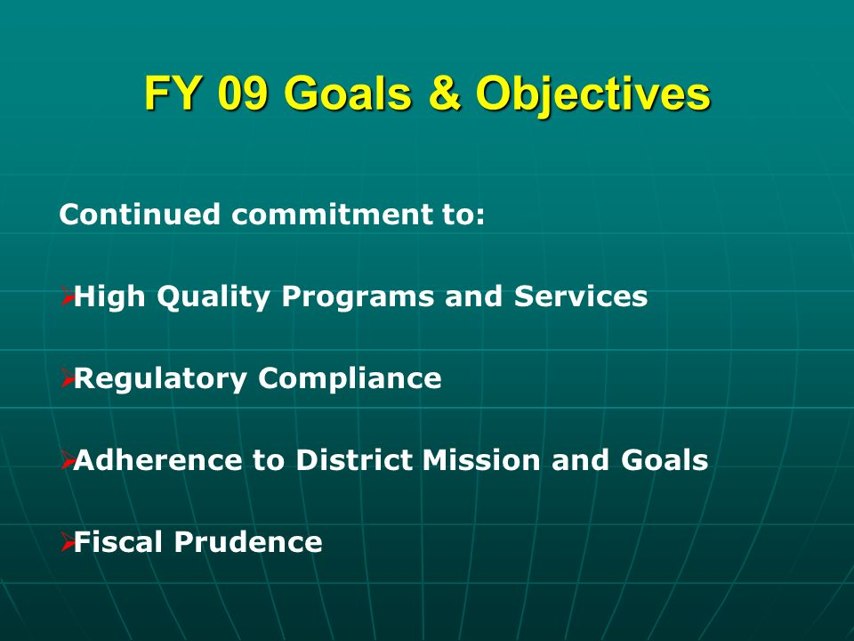 FY 09 Goals & Objectives Continued commitment to: High Quality Programs and Services Regulatory Compliance Adherence to District Mission and Goals Fiscal Prudence