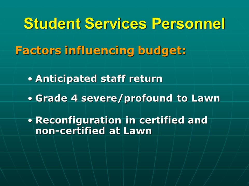 Student Services Personnel Factors influencing budget: Anticipated staff returnAnticipated staff return Grade 4 severe/profound to LawnGrade 4 severe/profound to Lawn Reconfiguration in certified and non-certified at LawnReconfiguration in certified and non-certified at Lawn