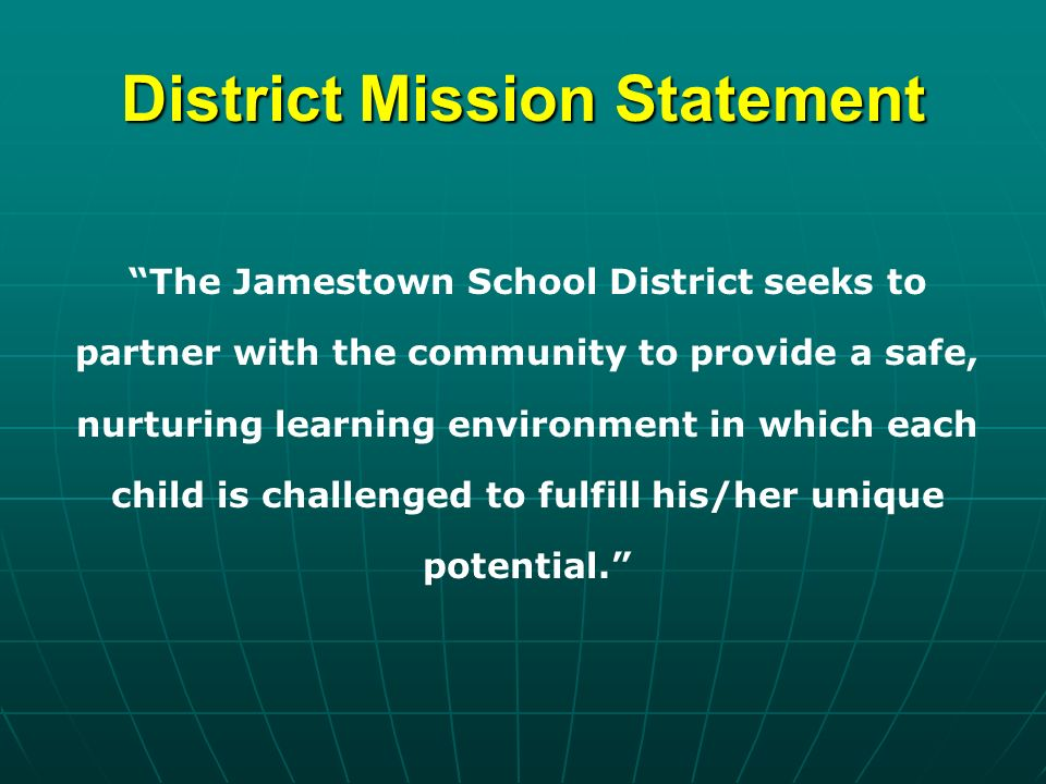 District Mission Statement The Jamestown School District seeks to partner with the community to provide a safe, nurturing learning environment in which each child is challenged to fulfill his/her unique potential.