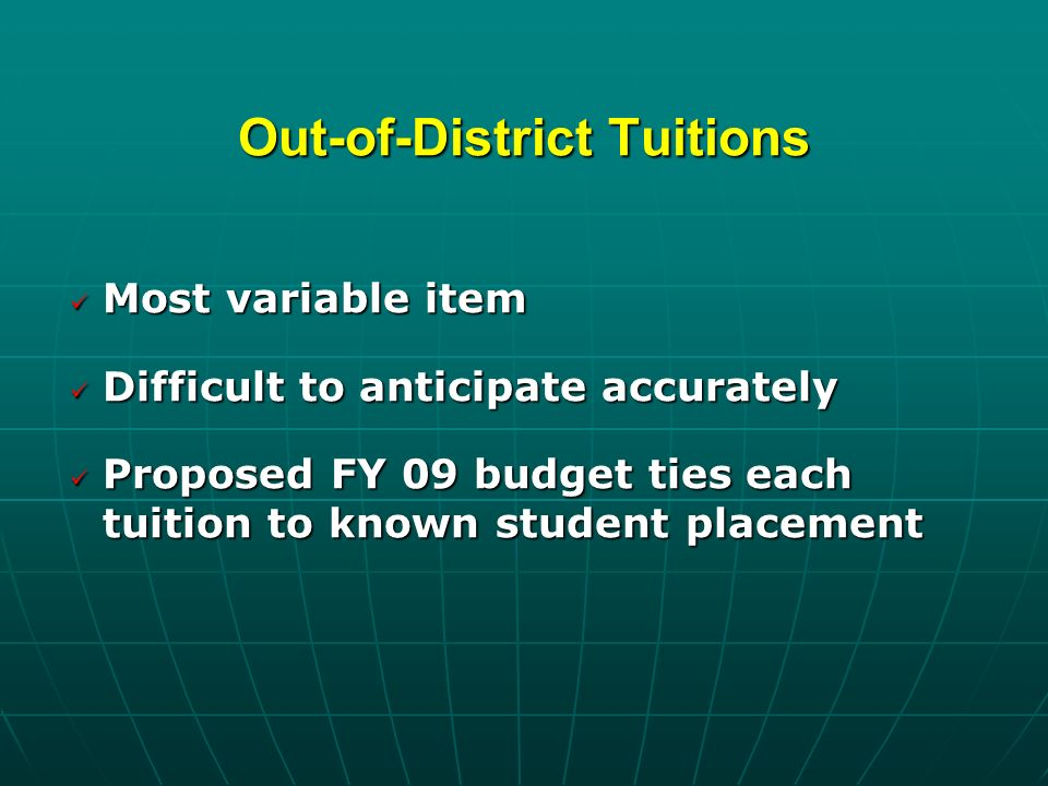 Out-of-District Tuitions Most variable item Most variable item Difficult to anticipate accurately Difficult to anticipate accurately Proposed FY 09 budget ties each tuition to known student placement Proposed FY 09 budget ties each tuition to known student placement