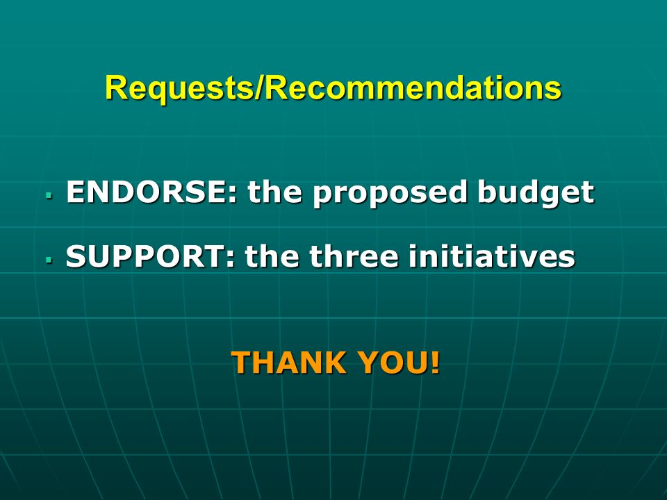 Requests/Recommendations ENDORSE: the proposed budget ENDORSE: the proposed budget SUPPORT: the three initiatives SUPPORT: the three initiatives THANK