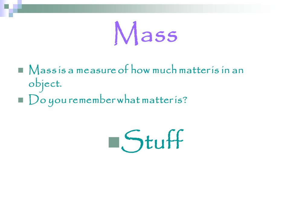 Mass Mass is a measure of how much matter is in an object. Do you remember what matter is? Stuff