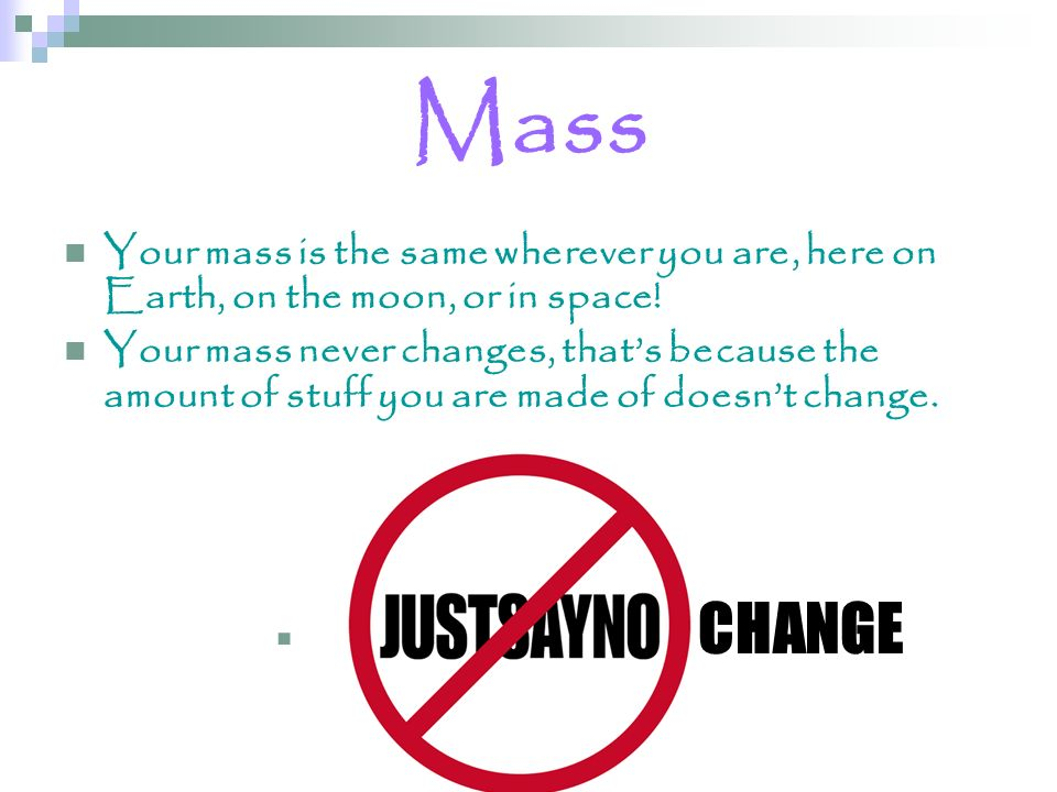Mass Your mass is the same wherever you are, here on Earth, on the moon, or in space! Your mass never changes, thats because the amount of stuff you a