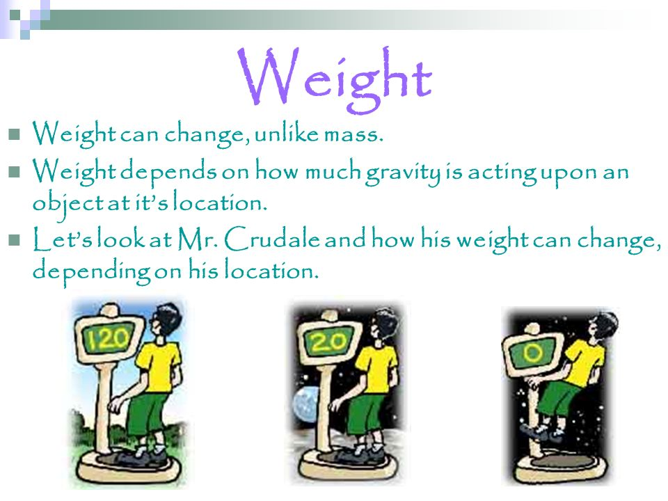 Weight Weight can change, unlike mass. Weight depends on how much gravity is acting upon an object at its location. Lets look at Mr. Crudale and how h