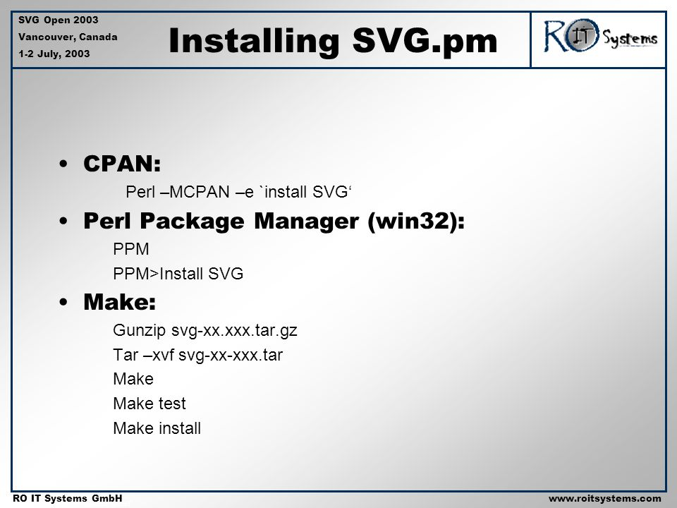 Copyright 2001 RO IT Systems GmbH RO IT Systems GmbHwww.roitsystems.com SVG Open 2003 Vancouver, Canada 1-2 July, 2003 Installing SVG.pm CPAN: Perl –MCPAN –e `install SVG Perl Package Manager (win32): PPM PPM>Install SVG Make: Gunzip svg-xx.xxx.tar.gz Tar –xvf svg-xx-xxx.tar Make Make test Make install