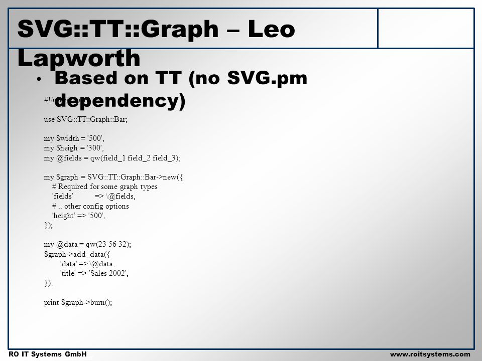 Copyright 2001 RO IT Systems GmbH RO IT Systems GmbHwww.roitsystems.com Based on TT (no SVG.pm dependency) SVG::TT::Graph – Leo Lapworth #!/usr/bin/pe