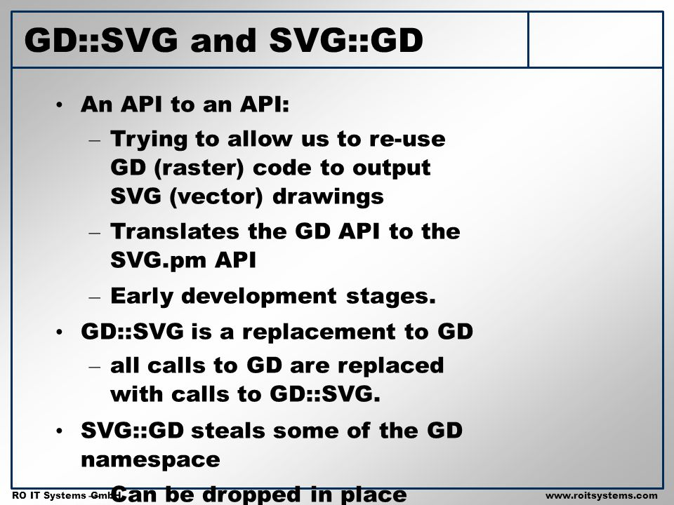 Copyright 2001 RO IT Systems GmbH RO IT Systems GmbHwww.roitsystems.com GD::SVG and SVG::GD An API to an API: – Trying to allow us to re-use GD (raste
