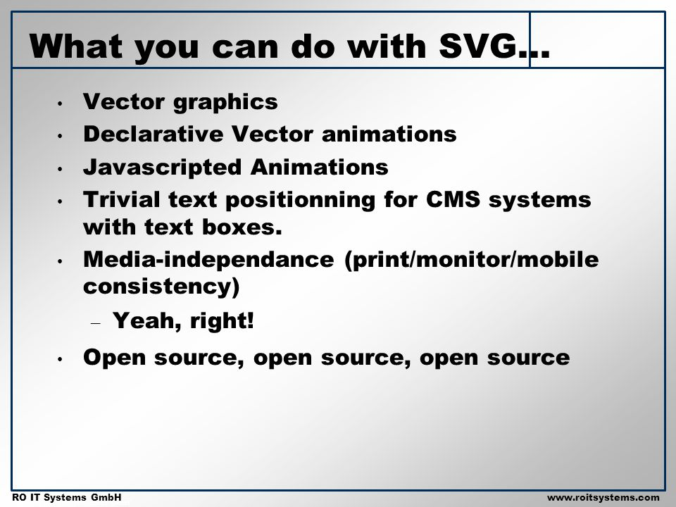 Copyright 2001 RO IT Systems GmbH RO IT Systems GmbHwww.roitsystems.com What you can do with SVG... Vector graphics Declarative Vector animations Java
