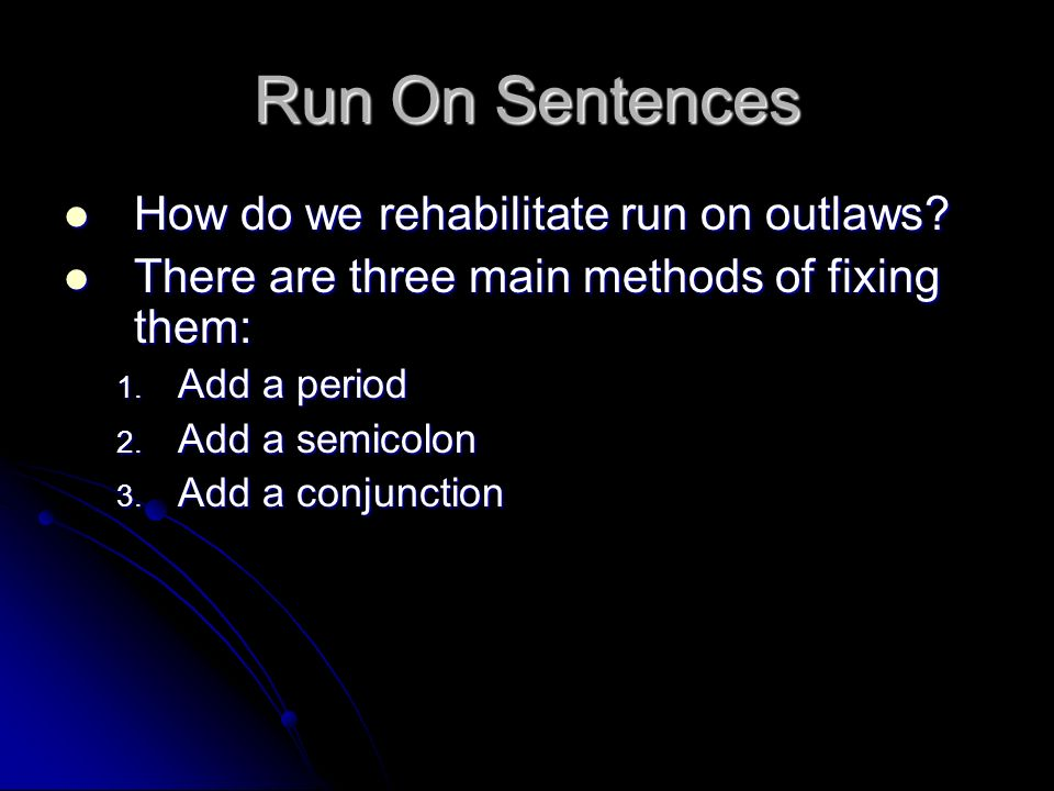 Run On Sentences How do we rehabilitate run on outlaws? How do we rehabilitate run on outlaws? There are three main methods of fixing them: There are