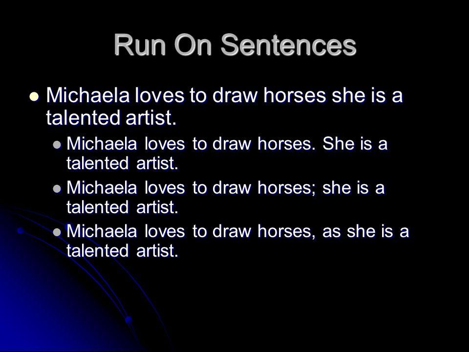 Run On Sentences Michaela loves to draw horses she is a talented artist. Michaela loves to draw horses she is a talented artist. Michaela loves to dra