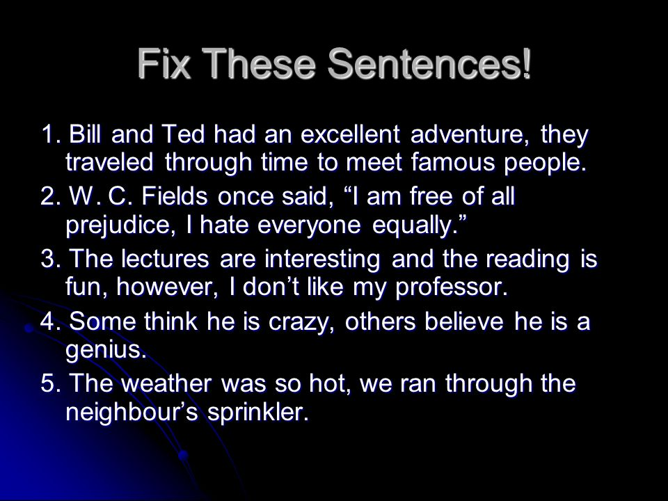 Fix These Sentences! 1. Bill and Ted had an excellent adventure, they traveled through time to meet famous people. 2. W. C. Fields once said, I am fre